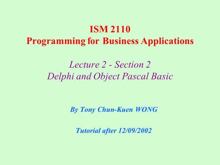 ISM 2110 Programming for Business Applications Lecture 2 - Section 2 Delphi and Object Pascal Basic By Tony Chun-Kuen WONG Tutorial after 12/09/2002.