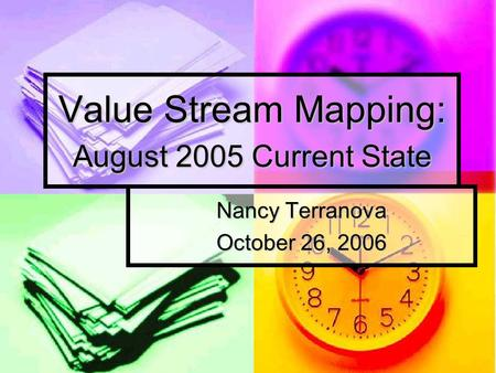 Value Stream Mapping: August 2005 Current State Nancy Terranova October 26, 2006.
