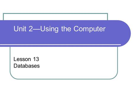 Lesson 13 Databases Unit 2—Using the Computer. Computer Concepts BASICS - 22 Objectives Define the purpose and function of database software. Identify.