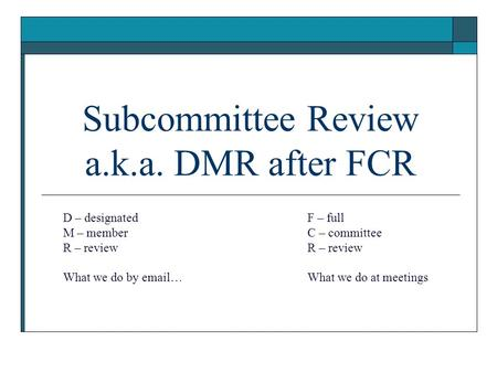 Subcommittee Review a.k.a. DMR after FCR D – designated M – member R – review What we do by email… F – full C – committee R – review What we do at meetings.