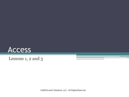 Access Lessons 1, 2 and 3 ©2009 M and K Solutions, LLC – All Rights Reserved.