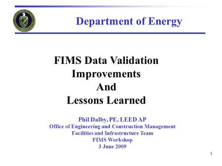 1 FIMS Data Validation Improvements And Lessons Learned Phil Dalby, PE, LEED AP Office of Engineering and Construction Management Facilities and Infrastructure.
