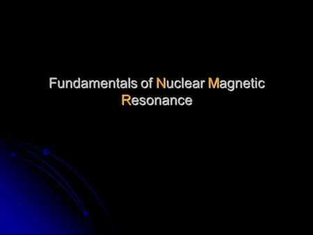 Fundamentals of Nuclear Magnetic Resonance. Nuclear Magnetic Resonance (NMR) : discovered by F. Block and E. Purcell in 1946 Nuclear Magnetic Resonance.