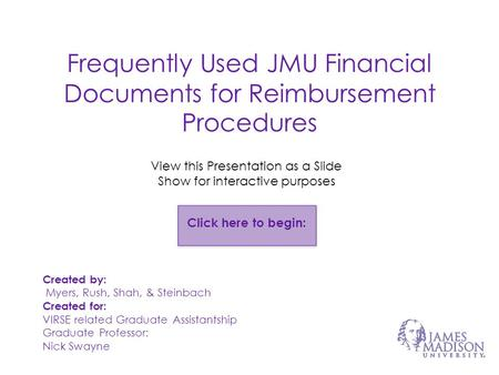 Frequently Used JMU Financial Documents for Reimbursement Procedures Created by: Myers, Rush, Shah, & Steinbach Created for: VIRSE related Graduate Assistantship.