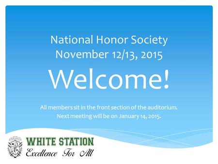 National Honor Society November 12/13, 2015 Welcome! All members sit in the front section of the auditorium. Next meeting will be on January 14, 2015.