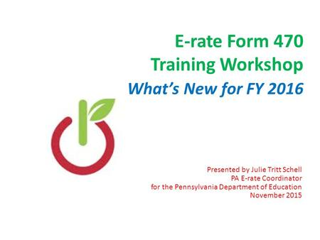 E-rate Form 470 Training Workshop What's New for FY 2016 Presented by Julie Tritt Schell PA E-rate Coordinator for the Pennsylvania Department of Education.
