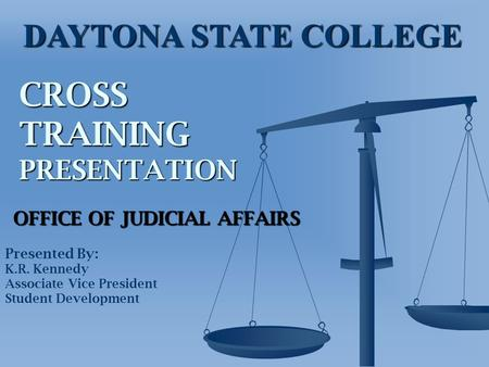 CROSS TRAINING PRESENTATION OFFICE OF JUDICIAL AFFAIRS Presented By: K.R. Kennedy Associate Vice President Student Development DAYTONA STATE COLLEGE.