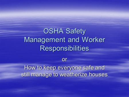 OSHA Safety Management and Worker Responsibilities or How to keep everyone safe and still manage to weatherize houses.