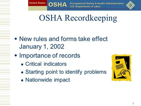 1 OSHA Recordkeeping  New rules and forms take effect January 1, 2002  Importance of records Critical indicators Starting point to identify problems.