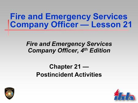 Fire and Emergency Services Company Officer — Lesson 21 Fire and Emergency Services Company Officer, 4 th Edition Chapter 21 — Postincident Activities.