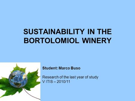 SUSTAINABILITY IN THE BORTOLOMIOL WINERY Student: Marco Buso Research of the last year of study V ITIS – 2010/11.