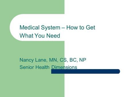 Medical System – How to Get What You Need Nancy Lane, MN, CS, BC, NP Senior Health Dimensions.