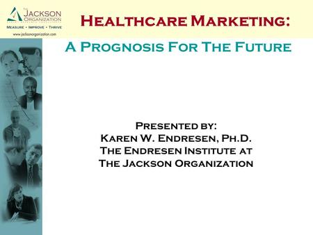 A Prognosis For The Future Presented by: Karen W. Endresen, Ph.D. The Endresen Institute at The Jackson Organization Healthcare Marketing: