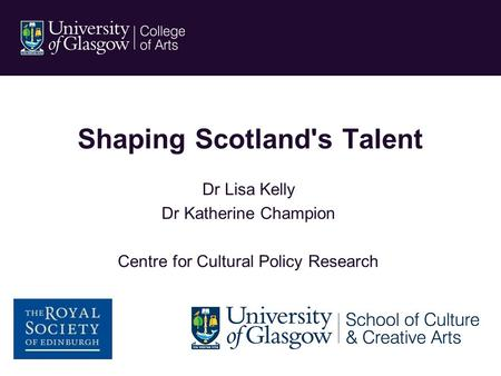 Shaping Scotland's Talent Dr Lisa Kelly Dr Katherine Champion Centre for Cultural Policy Research.