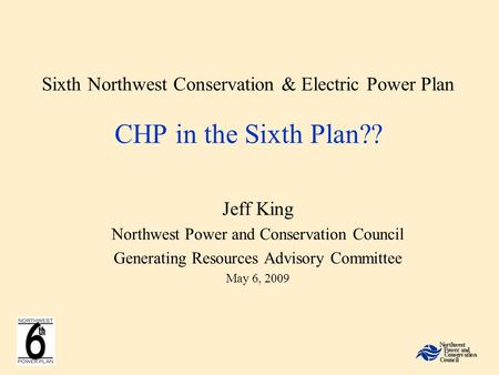 Sixth Northwest Conservation & Electric Power Plan CHP in the Sixth Plan?? Jeff King Northwest Power and Conservation Council Generating Resources Advisory.