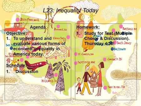 L23: Inequality Today Agenda Objective: 1.To understand and evaluate various forms of economic inequality in America today. Schedule: 1.Discussion Homework: