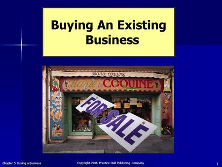 Chapter 5 Buying a Business Copyright 2006 Prentice Hall Publishing Company 1 Buying An Existing Business.