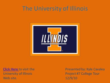Click Here Click Here to visit the University of Illinois Web site. Presented by: Kyle Cavalea Project #7 College Tour 12/9/10.