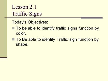 Lesson 2.1 Traffic Signs Today's Objectives: To be able to identify traffic signs function by color. To Be able to identify Traffic sign function by shape.