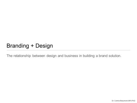 Branding + Design The relationship between design and business in building a brand solution. Dr. Corrine Beaumont, MFA PhD.