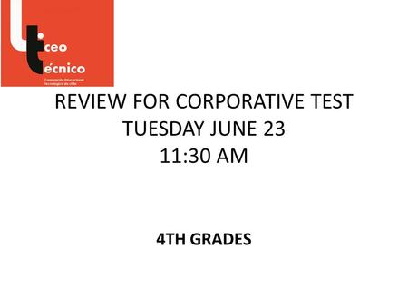 REVIEW FOR CORPORATIVE TEST TUESDAY JUNE 23 11:30 AM 4TH GRADES.