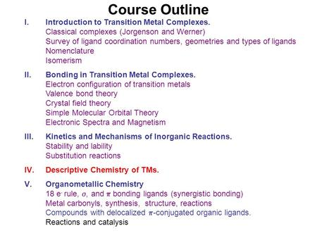 Course Outline I.Introduction to Transition Metal Complexes. Classical complexes (Jorgenson and Werner) Survey of ligand coordination numbers, geometries.