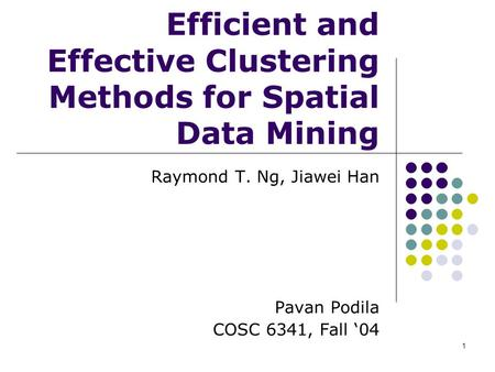 1 Efficient and Effective Clustering Methods for Spatial Data Mining Raymond T. Ng, Jiawei Han Pavan Podila COSC 6341, Fall '04.