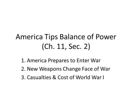 America Tips Balance of Power (Ch. 11, Sec. 2) 1. America Prepares to Enter War 2. New Weapons Change Face of War 3. Casualties & Cost of World War I.