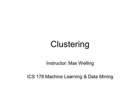 Clustering Instructor: Max Welling ICS 178 Machine Learning & Data Mining.