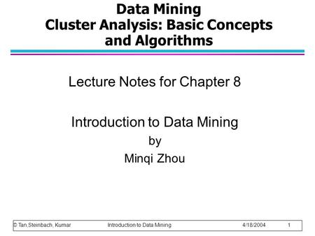 Data Mining Cluster Analysis: Basic Concepts and Algorithms Lecture Notes for Chapter 8 Introduction to Data Mining by Minqi Zhou © Tan,Steinbach, Kumar.