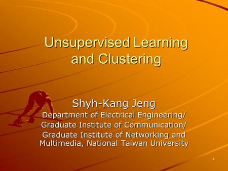 1 Unsupervised Learning and Clustering Shyh-Kang Jeng Department of Electrical Engineering/ Graduate Institute of Communication/ Graduate Institute of.