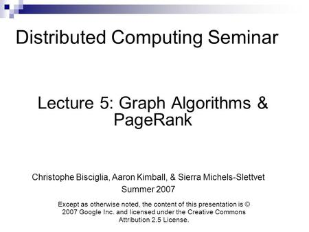 Distributed Computing Seminar Lecture 5: Graph Algorithms & PageRank Christophe Bisciglia, Aaron Kimball, & Sierra Michels-Slettvet Summer 2007 Except.