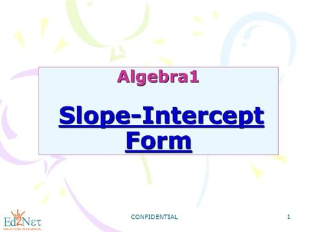 CONFIDENTIAL 1 Algebra1 Slope-Intercept Form. CONFIDENTIAL 2 Warm Up Find the slope of the line described by each equation. 1) 4x + y = -9 2) 6x - 3y.