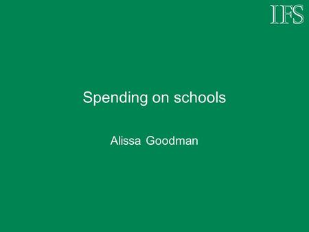 Spending on schools Alissa Goodman. What was in the Budget? Additional funding direct to schools £270 million in 2006-07 £440 million in 2007-08 Additional.