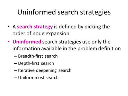 Uninformed search strategies A search strategy is defined by picking the order of node expansion Uninformed search strategies use only the information.