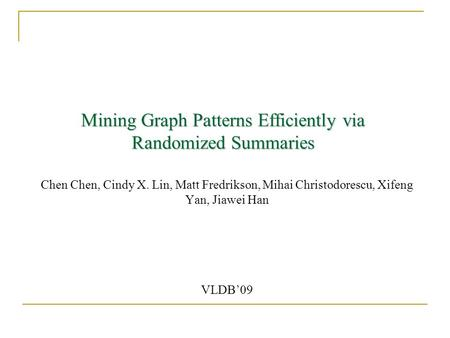 Mining Graph Patterns Efficiently via Randomized Summaries Chen Chen, Cindy X. Lin, Matt Fredrikson, Mihai Christodorescu, Xifeng Yan, Jiawei Han VLDB'09.