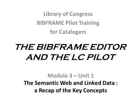 THE BIBFRAME EDITOR AND THE LC PILOT Module 3 – Unit 1 The Semantic Web and Linked Data : a Recap of the Key Concepts Library of Congress BIBFRAME Pilot.