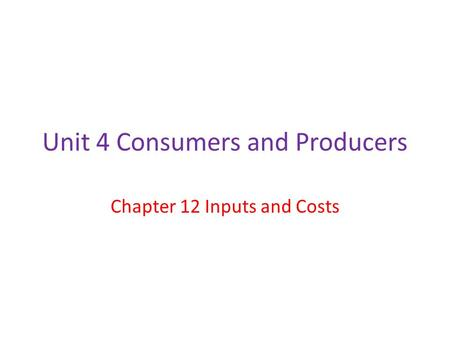 Unit 4 Consumers and Producers Chapter 12 Inputs and Costs.
