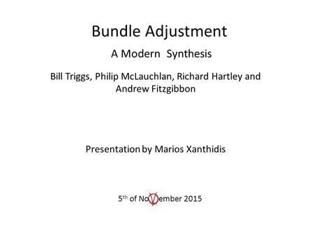 Bundle Adjustment A Modern Synthesis Bill Triggs, Philip McLauchlan, Richard Hartley and Andrew Fitzgibbon Presentation by Marios Xanthidis 5 th of No.