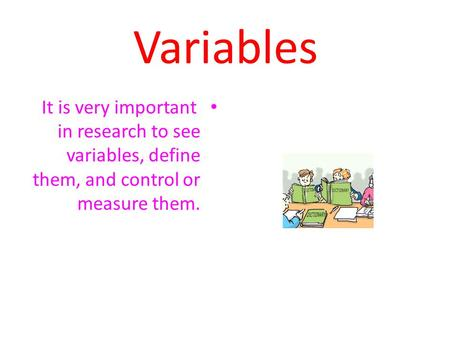 Variables It is very important in research to see variables, define them, and control or measure them.