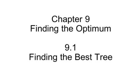 Chapter 9 Finding the Optimum 9.1 Finding the Best Tree.