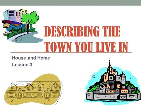 DESCRIBING THE TOWN YOU LIVE IN House and Home Lesson 3.
