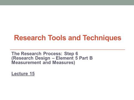 Research Tools and Techniques The Research Process: Step 6 (Research Design – Element 5 Part B Measurement and Measures) Lecture 15.
