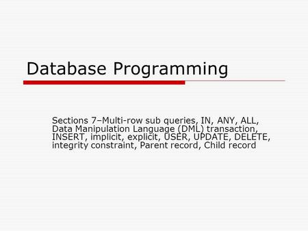 Database Programming Sections 7–Multi-row sub queries, IN, ANY, ALL, Data Manipulation Language (DML) transaction, INSERT, implicit, explicit, USER, UPDATE,