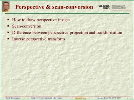1 Georgia Tech, IIC, GVU, 2007 MAGIC Lab  Rossignac Perspective & scan-conversion  How to draw perspective images.