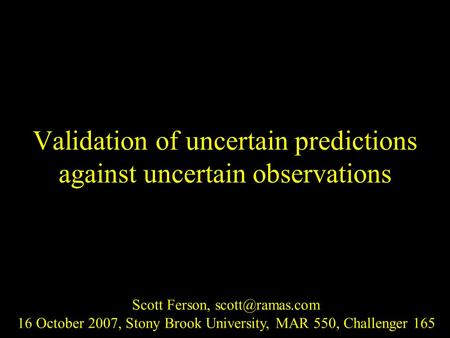 Validation of uncertain predictions against uncertain observations Scott Ferson, 16 October 2007, Stony Brook University, MAR 550, Challenger.