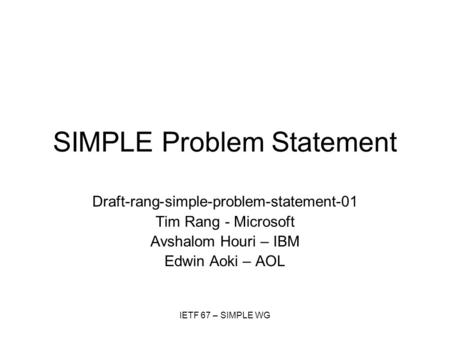 IETF 67 – SIMPLE WG SIMPLE Problem Statement Draft-rang-simple-problem-statement-01 Tim Rang - Microsoft Avshalom Houri – IBM Edwin Aoki – AOL.