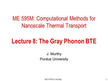 ME 595M J.Murthy1 ME 595M: Computational Methods for Nanoscale Thermal Transport Lecture 8: The Gray Phonon BTE J. Murthy Purdue University.