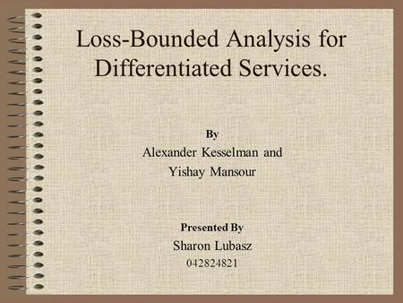 Loss-Bounded Analysis for Differentiated Services. By Alexander Kesselman and Yishay Mansour Presented By Sharon Lubasz 042824821.