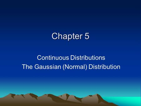 Chapter 5 Continuous Distributions The Gaussian (Normal) Distribution.